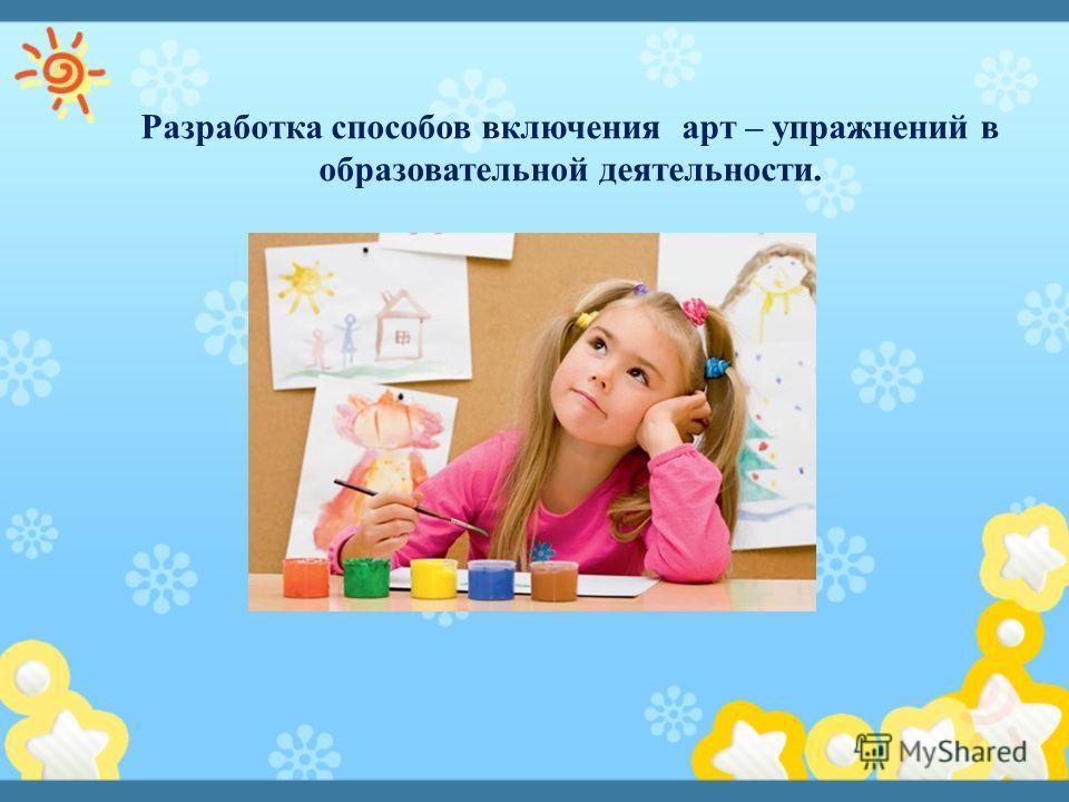 Разработка способов включения арт – упражнений в образовательной деятельности.