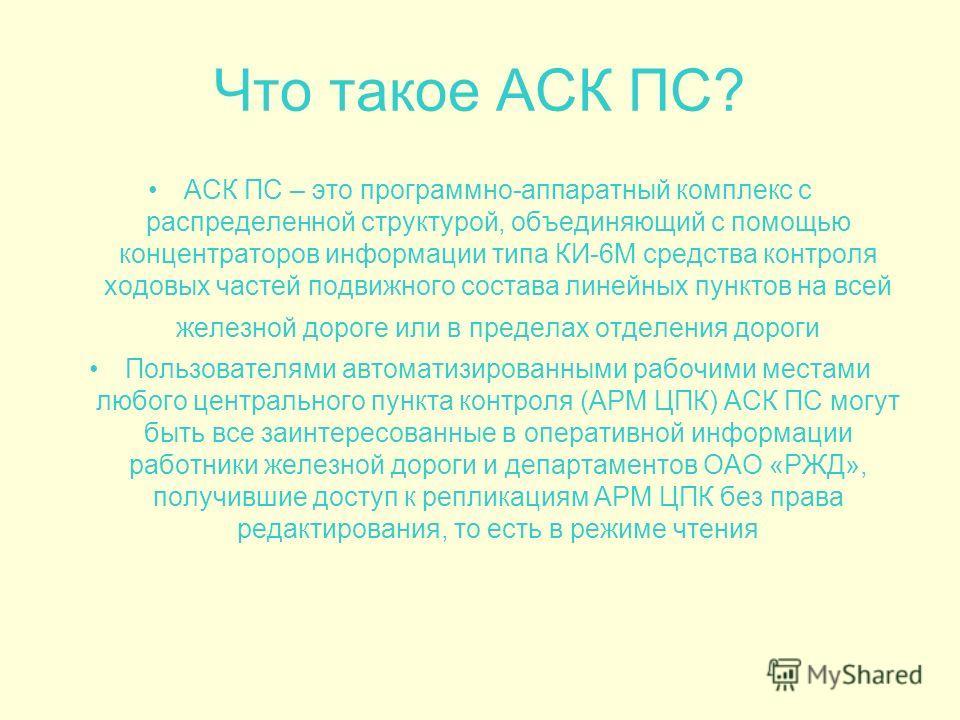 Что такое АСК ПС? АСК ПС – это программно-аппаратный комплекс с распределенной структурой, объединяющий с помощью концентраторов информации типа КИ-6М средства контроля ходовых частей подвижного состава линейных пунктов на всей железной дороге или в