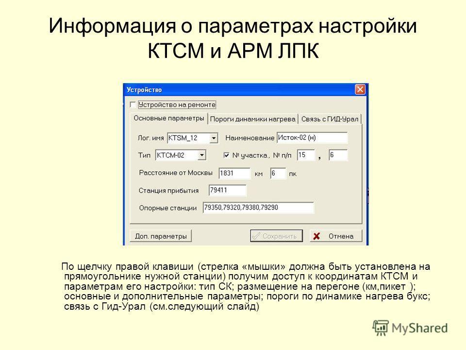 Информация о параметрах настройки КТСМ и АРМ ЛПК По щелчку правой клавиши (стрелка «мышки» должна быть установлена на прямоугольнике нужной станции) получим доступ к координатам КТСМ и параметрам его настройки: тип СК; размещение на перегоне (км,пике