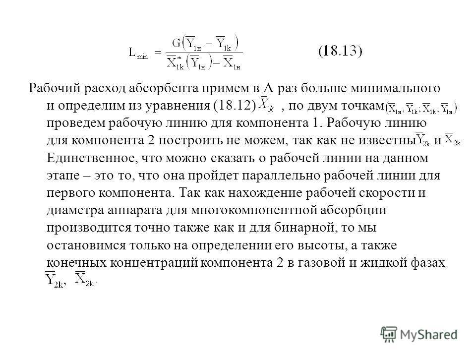Рабочий расход абсорбента примем в А раз больше минимального и определим из уравнения (18.12), по двум точкам проведем рабочую линию для компонента 1. Рабочую линию для компонента 2 построить не можем, так как не известны и Единственное, что можно ск