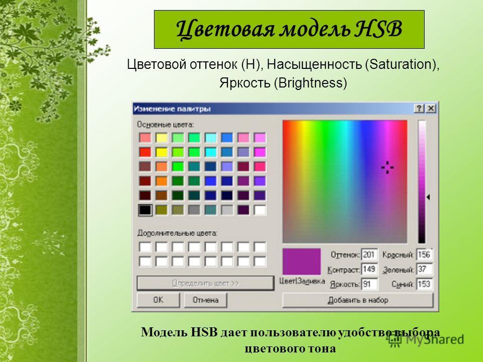 Цветовая модель HSB Модель HSB дает пользователю удобство выбора цветового тона Цветовой оттенок (H), Насыщенность (Saturation), Яркость (Brightness)