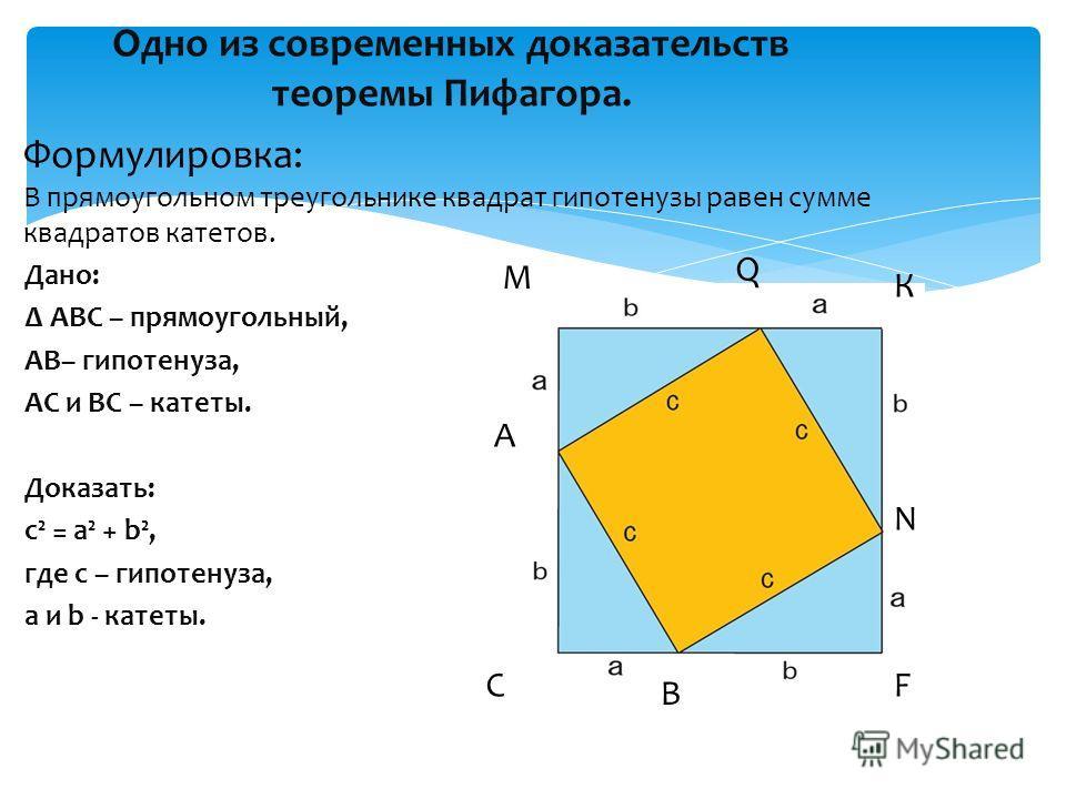 Одно из современных доказательств теоремы Пифагора. Дано: АВС – прямоугольный, AB– гипотенуза, AC и BC – катеты. Доказать: с² = а² + b², где с – гипотенуза, а и b - катеты. Формулировка: В прямоугольном треугольнике квадрат гипотенузы равен сумме ква