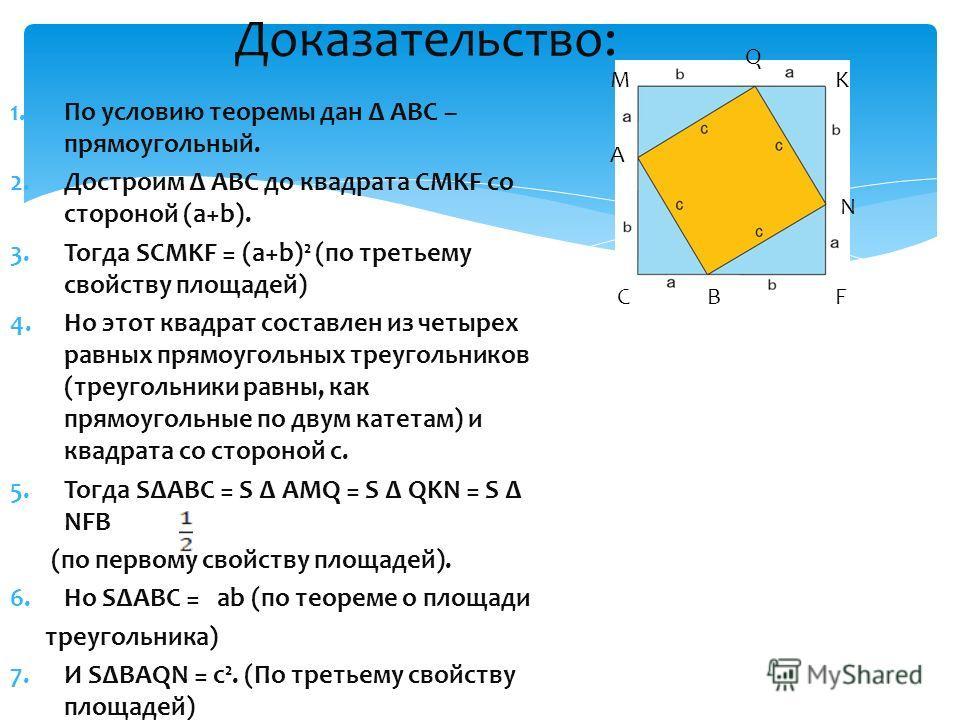 1. По условию теоремы дан АВС – прямоугольный. 2. Достроим АВС до квадрата CMKF со стороной (а+b). 3. Тогда SCMKF = (a+b)² (по третьему свойству площадей) 4. Но этот квадрат составлен из четырех равных прямоугольных треугольников (треугольники равны,