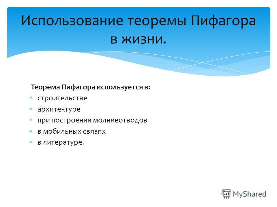 Теорема Пифагора используется в: строительстве архитектуре при построении молниеотводов в мобильных связях в литературе. Использование теоремы Пифагора в жизни.