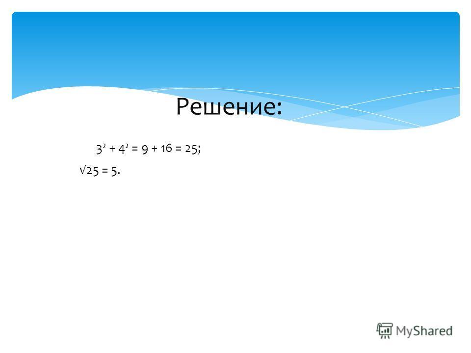 Решение: 3² + 4² = 9 + 16 = 25; 25 = 5.