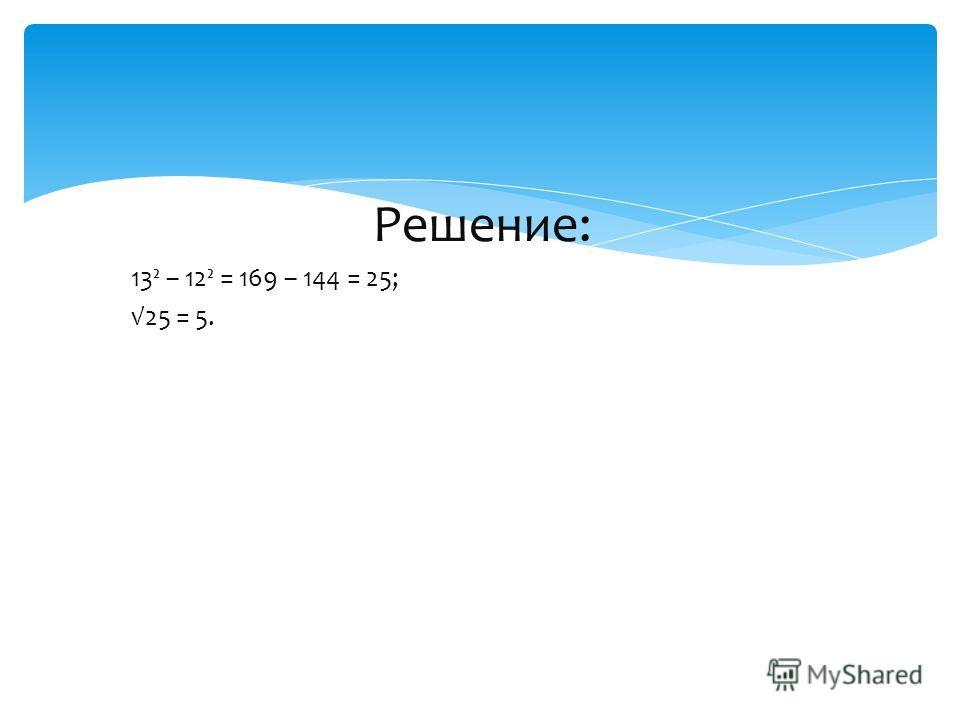 Решение: 13² – 12² = 169 – 144 = 25; 25 = 5.