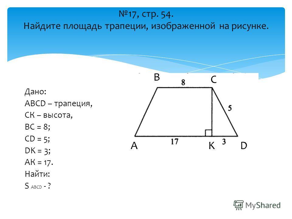 17, стр. 54. Найдите площадь трапеции, изображенной на рисунке. Дано: ABCD – трапеция, СК – высота, ВС = 8; CD = 5; DK = 3; АК = 17. Найти: S ABCD - ? А В С DK