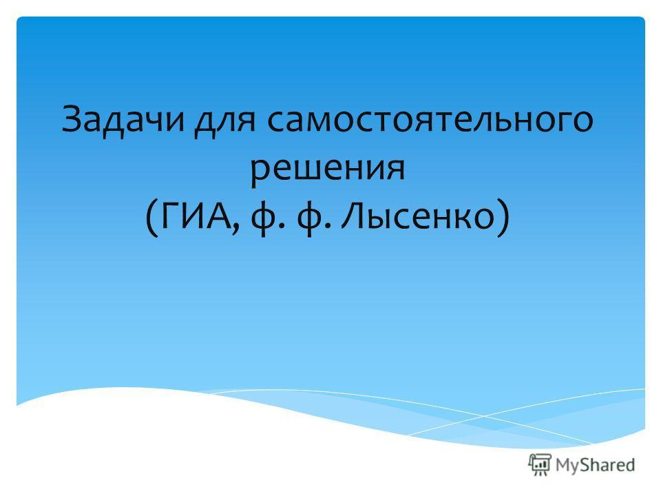 Задачи для самостоятельного решения (ГИА, ф. ф. Лысенко)