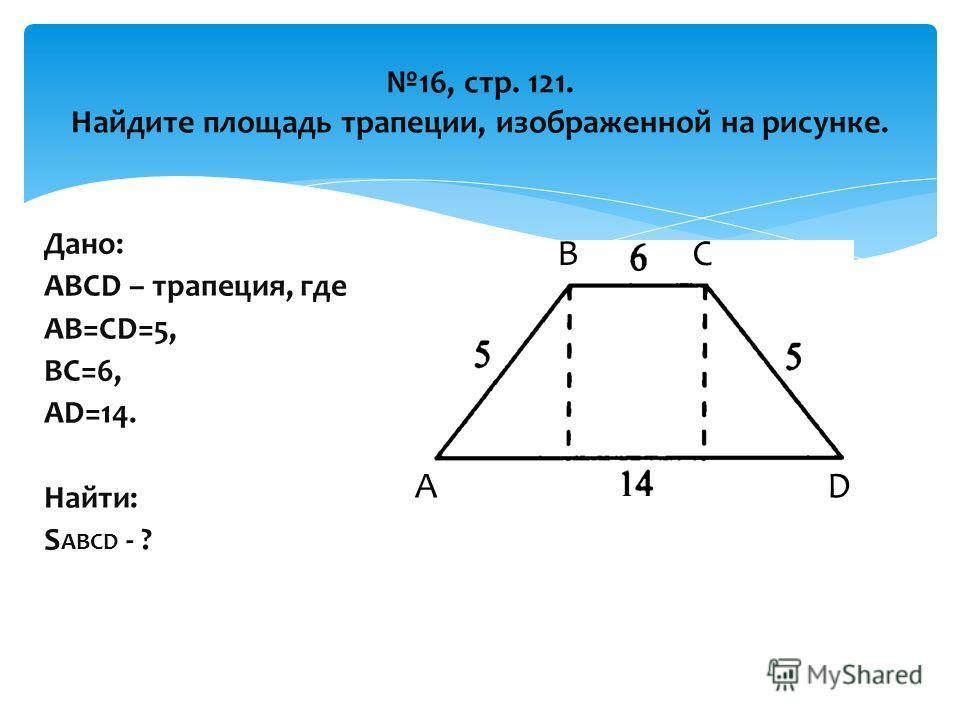 16, стр. 121. Найдите площадь трапеции, изображенной на рисунке. Дано: ABCD – трапеция, где АВ=CD=5, BC=6, AD=14. Найти: S ABCD - ? А ВС D