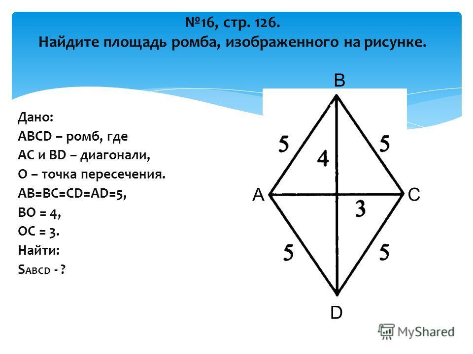 16, стр. 126. Найдите площадь ромба, изображенного на рисунке. Дано: ABCD – ромб, где AC и BD – диагонали, О – точка пересечения. AB=BC=CD=AD=5, BO = 4, OC = 3. Найти: S ABCD - ? А В С D O