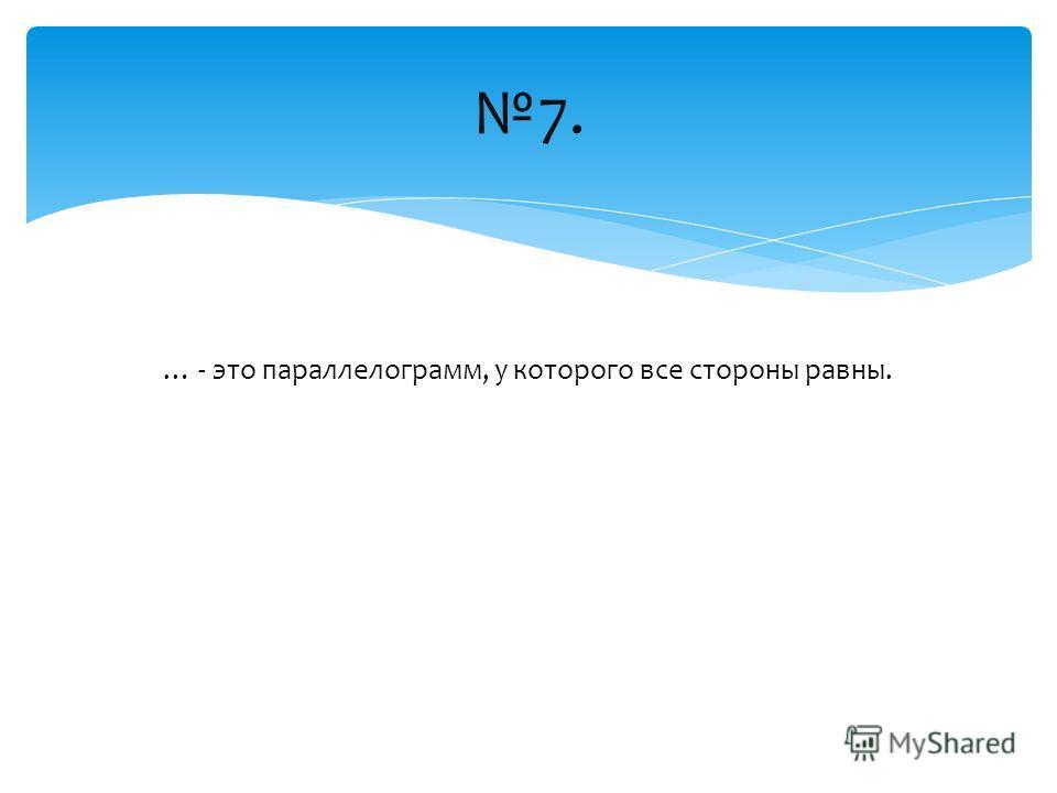 … - это параллелограмм, у которого все стороны равны. 7.