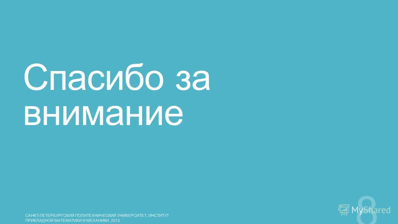 Спасибо за внимание САНКТ-ПЕТЕРБУРГСКИЙ ПОЛИТЕХНИЧЕСКИЙ УНИВЕРСИТЕТ, ИНСТИТУТ ПРИКЛАДНОЙ МАТЕМАТИКИ И МЕХАНИКИ, 2013 8