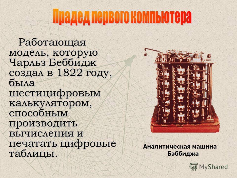 Английский математик Чарльз Бэббидж (1792-1871) выдвинул идею создания программно-управляемой счетной машины, имеющей арифметическое устройство, устройство управления, ввода и печати. Первая спроектированная Бэббиджем машина, разностная машина, работ