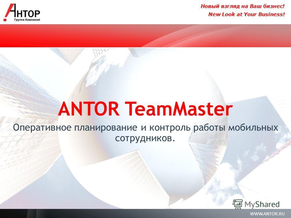 WWW.ANTOR.RU New Look at Your Business! Новый взгляд на Ваш бизнес! ANTOR TeamMaster Оперативное планирование и контроль работы мобильных сотрудников.
