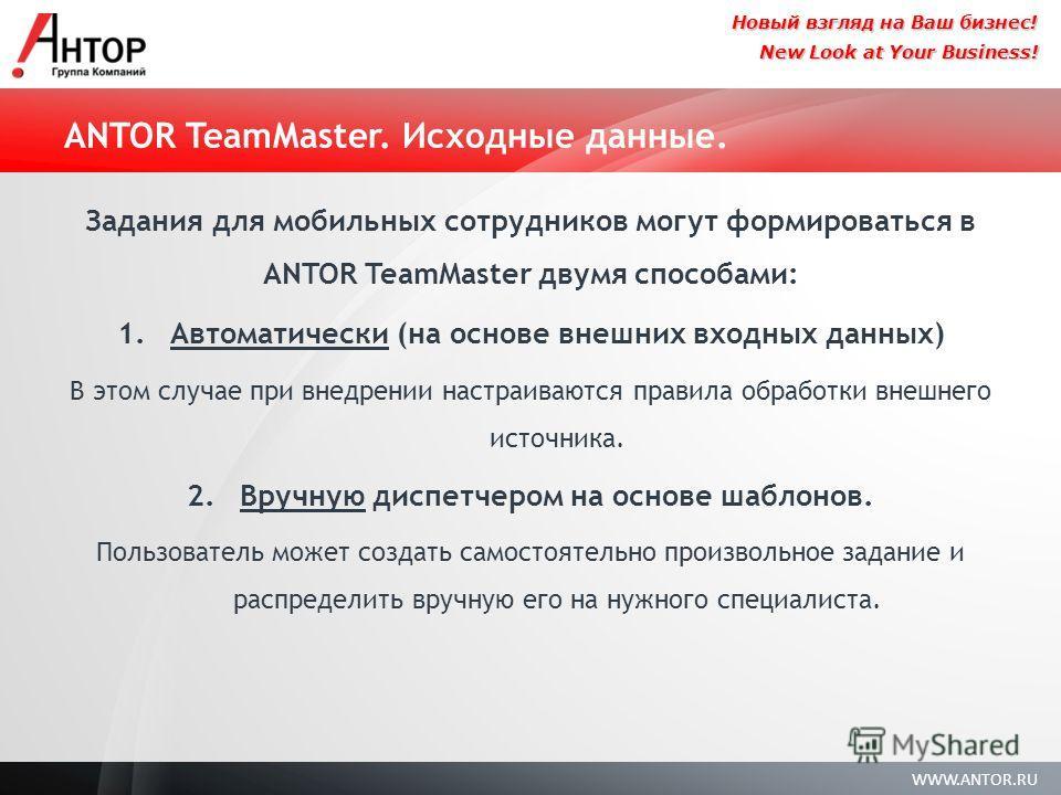 WWW.ANTOR.RU New Look at Your Business! Новый взгляд на Ваш бизнес! ANTOR TeamMaster. Исходные данные. Задания для мобильных сотрудников могут формироваться в ANTOR TeamMaster двумя способами: 1. Автоматически (на основе внешних входных данных) В это
