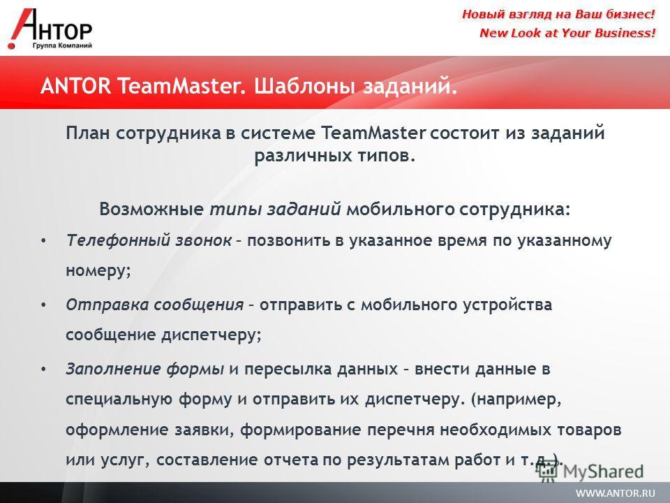 WWW.ANTOR.RU New Look at Your Business! Новый взгляд на Ваш бизнес! ANTOR TeamMaster. Шаблоны заданий. План сотрудника в системе TeamMaster состоит из заданий различных типов. Возможные типы заданий мобильного сотрудника: Телефонный звонок – позвонит