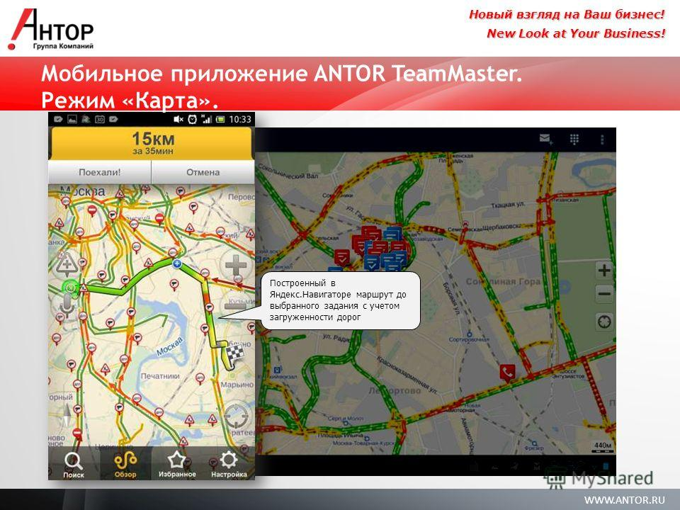 WWW.ANTOR.RU New Look at Your Business! Новый взгляд на Ваш бизнес! Мобильное приложение ANTOR TeamMaster. Режим «Карта». Построенный в Яндекс.Навигаторе маршрут до выбранного задания с учетом загруженности дорог