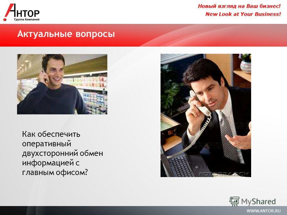 WWW.ANTOR.RU New Look at Your Business! Новый взгляд на Ваш бизнес! Как обеспечить оперативный двухсторонний обмен информацией с главным офисом? Актуальные вопросы
