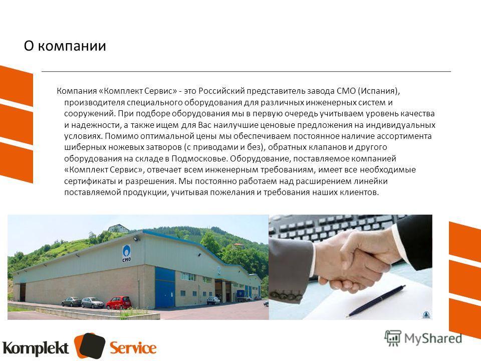 О компании Компания «Комплект Сервис» - это Российский представитель завода СМО (Испания), производителя специального оборудования для различных инженерных систем и сооружений. При подборе оборудования мы в первую очередь учитываем уровень качества и