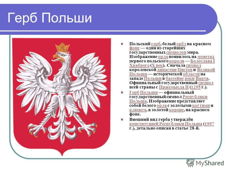 Герб Польши Польский герб, белый орёл на красном фоне один из старейших государственных символов мира. Изображение орла появилось на монетax первого польского короля Болеславa I Храброго (X век). Cнaчaлa символ королевской династии Пястов и Великой П