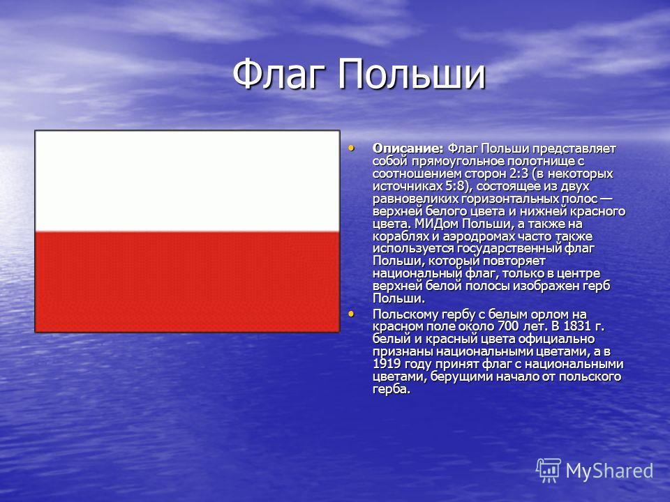 Флаг Польши Флаг Польши Описание: Флаг Польши представляет собой прямоугольное полотнище с соотношением сторон 2:3 (в некоторых источниках 5:8), состоящее из двух равновеликих горизонтальных полос верхней белого цвета и нижней красного цвета. МИДом П