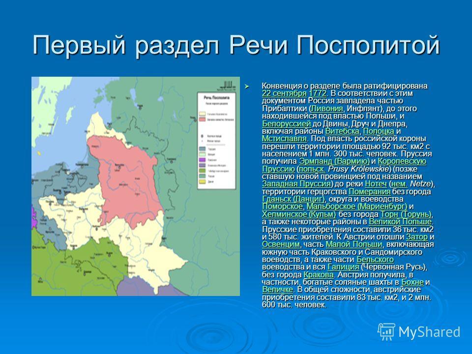 Первый раздел Речи Посполитой Конвенция о разделе была ратифицирована 22 сентября 1772. В соответствии с этим документом Россия завладела частью Прибалтики (Ливония, Инфлянт), до этого находившейся под властью Польши, и Белоруссией до Двины, Друч и Д