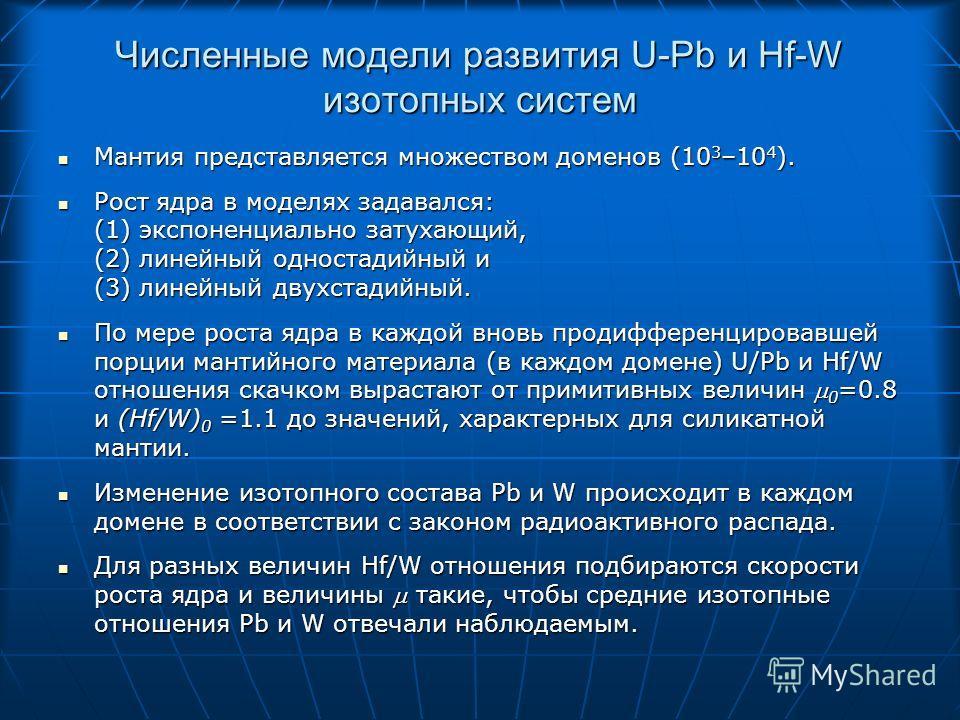 Численные модели развития U-Pb и Hf-W изотопных систем Мантия представляется множеством доменов (10 3 –10 4 ). Мантия представляется множеством доменов (10 3 –10 4 ). Рост ядра в моделях задавался: (1) экспоненциально затухающий, (2) линейный односта