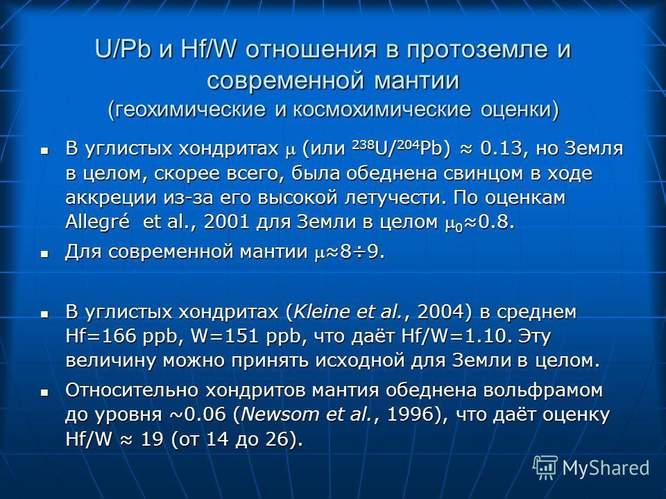 U/Pb и Hf/W отношения в протоземле и современной мантии (геохимические и космохимические оценки) В углистых хондритах (или 238 U/ 204 Pb) 0.13, но Земля в целом, скорее всего, была обеднена свинцом в ходе аккреции из-за его высокой летучести. По оцен