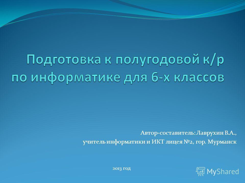 Автор-составитель: Лаврухин В.А., учитель информатики и ИКТ лицея 2, гор. Мурманск 2013 год