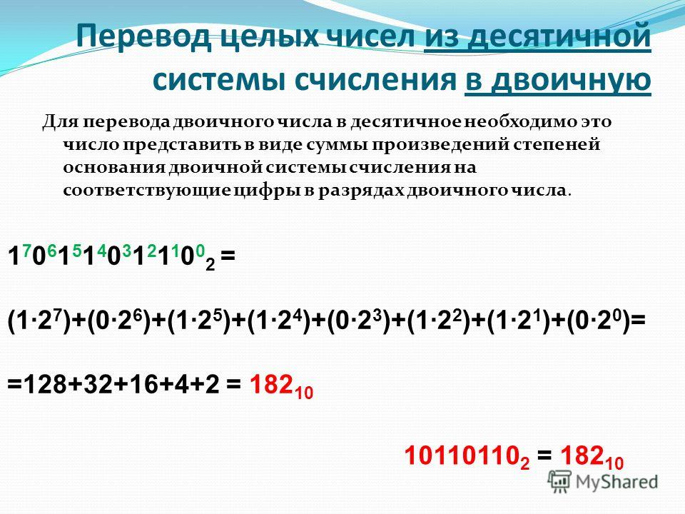 Для перевода двоичного числа в десятичное необходимо это число представить в виде суммы произведений степеней основания двоичной системы счисления на соответствующие цифры в разрядах двоичного числа. Перевод целых чисел из десятичной системы счислени