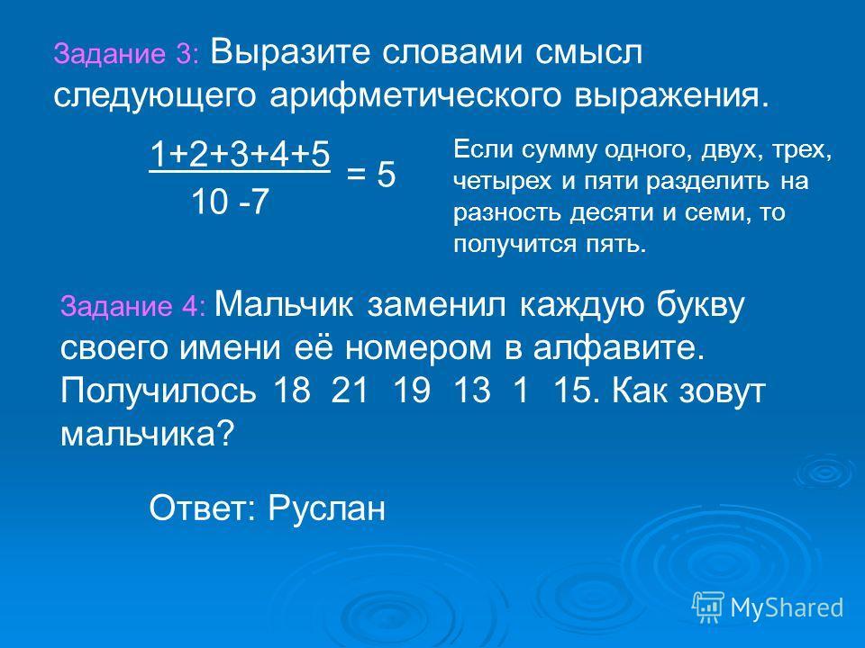 Задание 3: Выразите словами смысл следующего арифметического выражения. 1+2+3+4+5 10 -7 = 5 Задание 4: Мальчик заменил каждую букву своего имени её номером в алфавите. Получилось 18 21 19 13 1 15. Как зовут мальчика? Ответ: Руслан Если сумму одного,