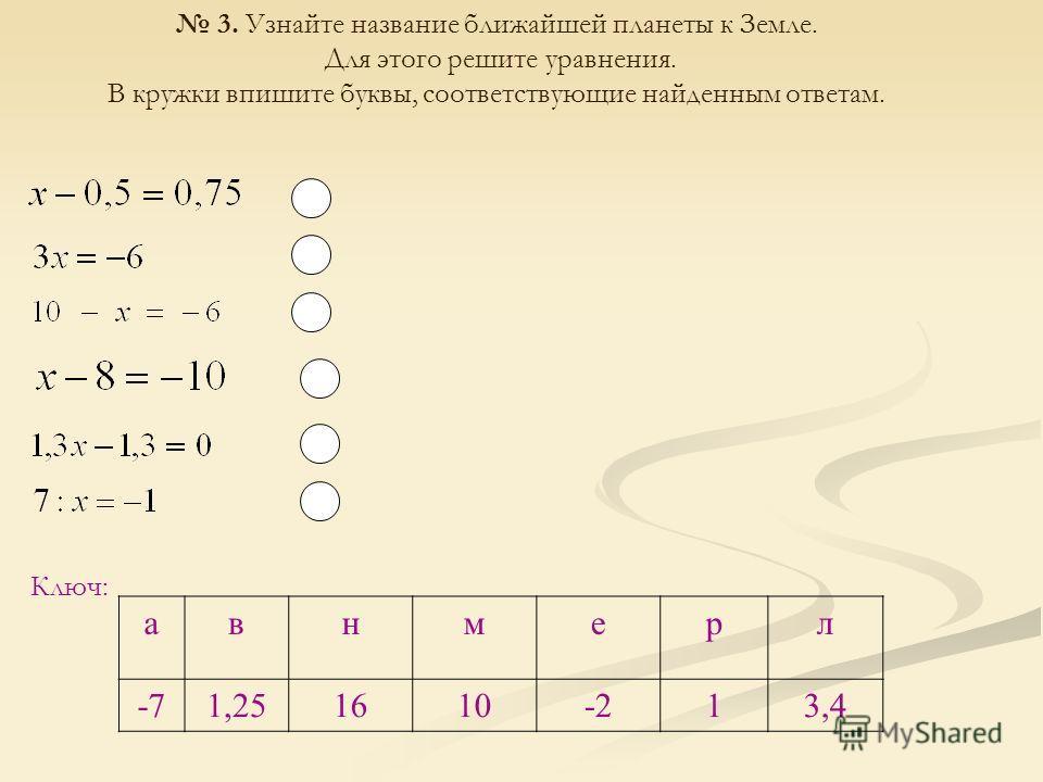 3. Узнайте название ближайшей планеты к Земле. Для этого решите уравнения. В кружки впишите буквы, соответствующие найденным ответам. Ключ: авнмерл -71,251610-213,4