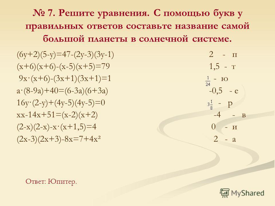 7. Решите уравнения. С помощью букв у правильных ответов составьте название самой большой планеты в солнечной системе. (6y+2)(5-y)=47-(2y-3)(3y-1) 2 - п (x+6)(х+6)-(x-5)(x+5)=791,5 - т 9x·(x+6)-(3x+1)(3 х+1)=1 - ю a·(8-9a)+40=(6-3a)(6+3a) -0,5 - е 16