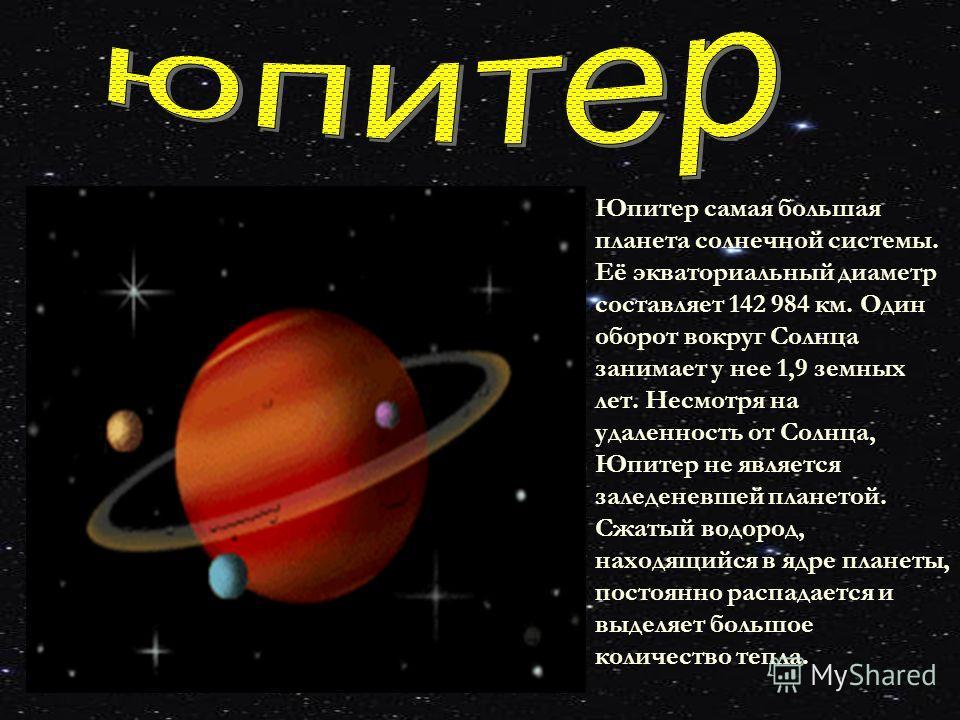 Юпитер самая большая планета солнечной системы. Её экваториальный диаметр составляет 142 984 км. Один оборот вокруг Солнца занимает у нее 1,9 земных лет. Несмотря на удаленность от Солнца, Юпитер не является заледеневшей планетой. Сжатый водород, нах