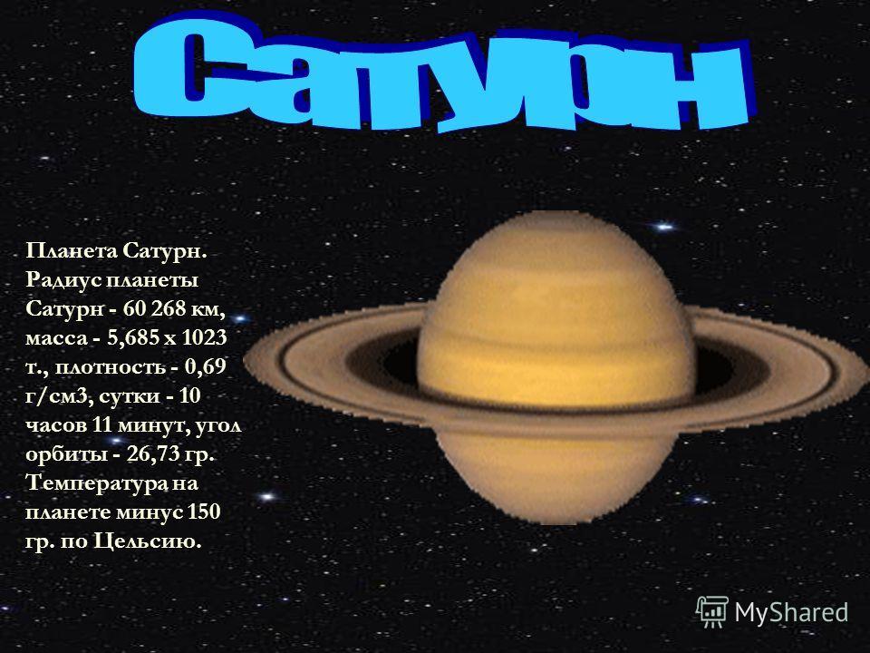 Планета Сатурн. Радиус планеты Сатурн - 60 268 км, масса - 5,685 х 1023 т., плотность - 0,69 г/см 3, сутки - 10 часов 11 минут, угол орбиты - 26,73 гр. Температура на планете минус 150 гр. по Цельсию.