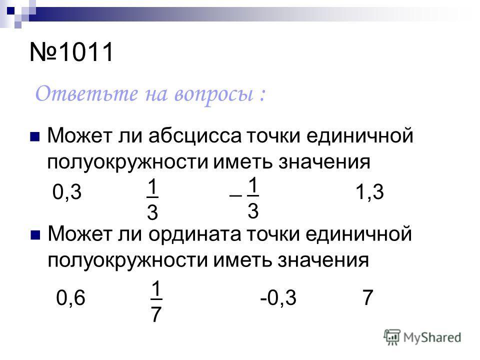 1011 Может ли абсцисса точки единичной полуокружности иметь значения Ответьте на вопросы : 0,3 1313 _ 1 3 1,3 Может ли ордината точки единичной полуокружности иметь значения 0,6 1717 -0,3 7