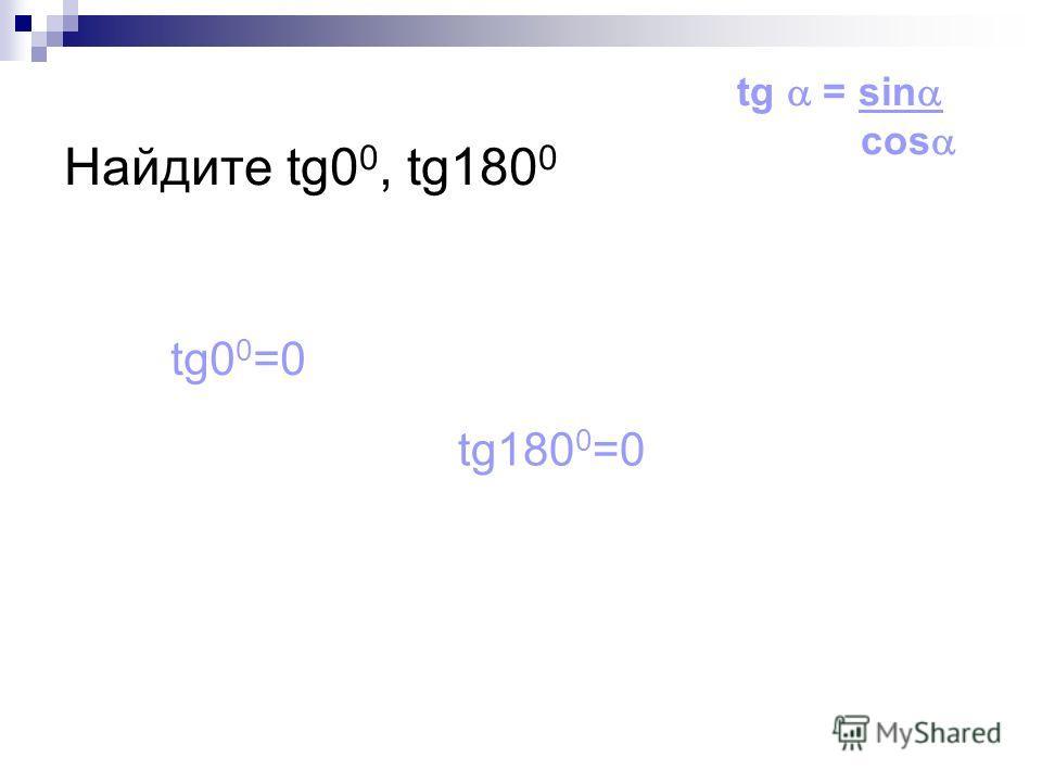 Найдите tg0 0, tg180 0 tg0 0 =0 tg180 0 =0 tg = sin cos