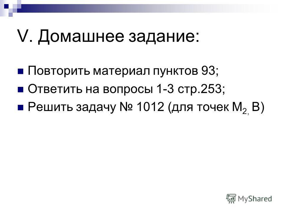 V. Домашнее задание: Повторить материал пунктов 93; Ответить на вопросы 1-3 стр.253; Решить задачу 1012 (для точек М 2, В)