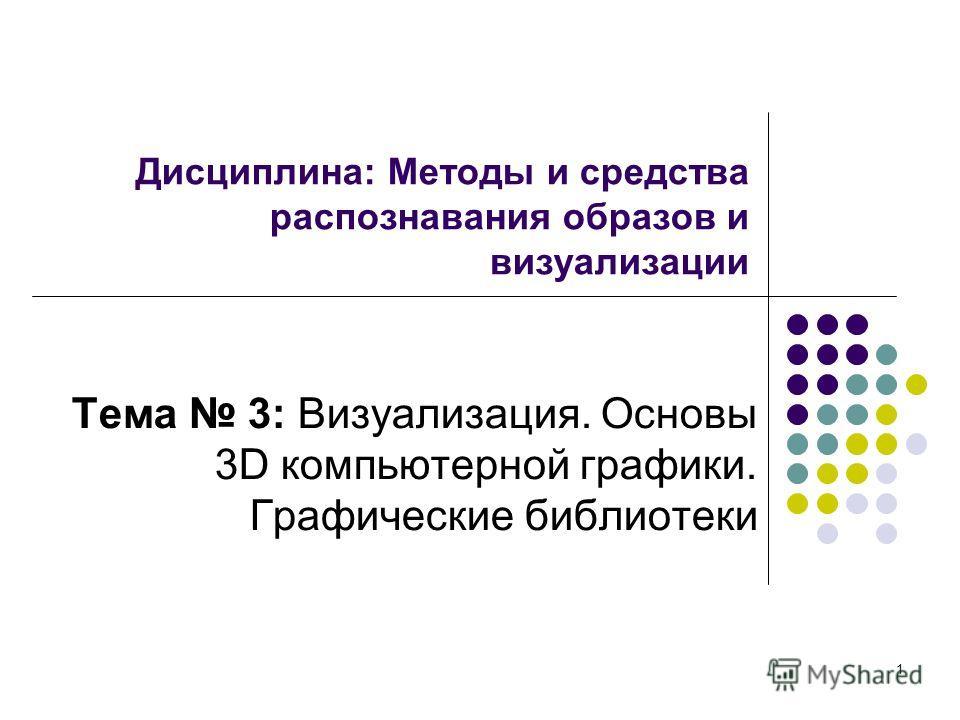1 Дисциплина: Методы и средства распознавания образов и визуализации Тема 3: Визуализация. Основы 3D компьютерной графики. Графические библиотеки