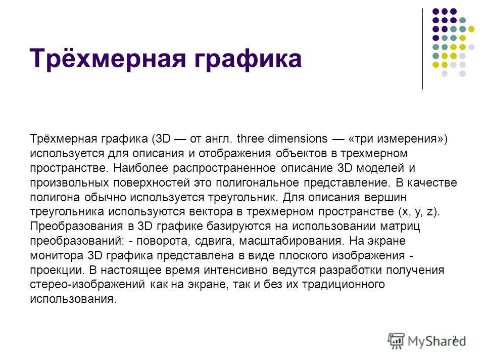 3 Трёхмерная графика Трёхмерная графика (3D от англ. three dimensions «три измерения») используется для описания и отображения объектов в трехмерном пространстве. Наиболее распространенное описание 3D моделей и произвольных поверхностей это полигонал