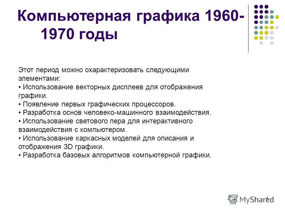 4 Компьютерная графика 1960- 1970 годы Этот период можно охарактеризовать следующими элементами: Использование векторных дисплеев для отображения графики. Появление первых графических процессоров. Разработка основ человеко-машинного взаимодействия. И