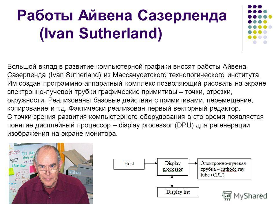 5 Работы Айвена Сазерленда (Ivan Sutherland) Большой вклад в развитие компьютерной графики вносят работы Айвена Сазерленда (Ivan Sutherland) из Массачусетского технологического института. Им создан программно-аппаратный комплекс позволяющий рисовать