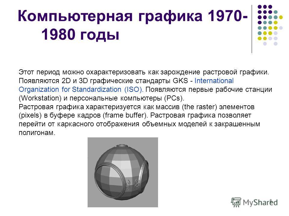 6 Компьютерная графика 1970- 1980 годы Этот период можно охарактеризовать как зарождение растровой графики. Появляются 2D и 3D графические стандарты GKS - International Organization for Standardization (ISO). Появляются первые рабочие станции (Workst