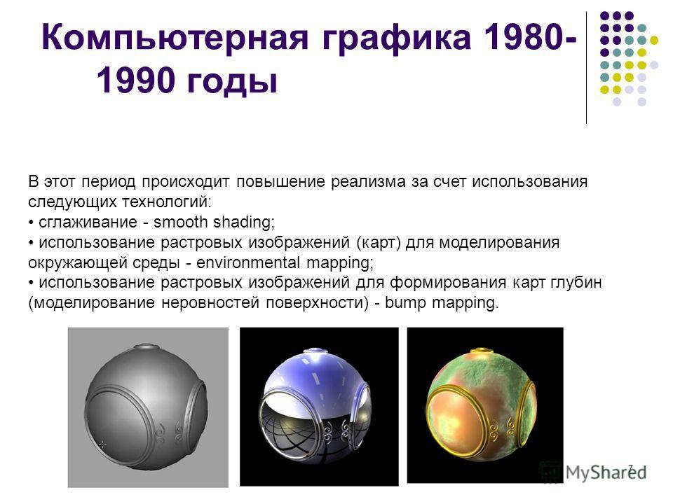 7 Компьютерная графика 1980- 1990 годы В этот период происходит повышение реализма за счет использования следующих технологий: сглаживание - smooth shading; использование растровых изображений (карт) для моделирования окружающей среды - environmental