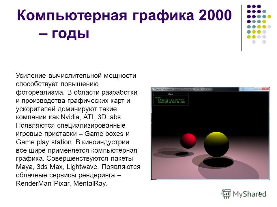 9 Компьютерная графика 2000 – годы Усиление вычислительной мощности способствует повышению фотореализма. В области разработки и производства графических карт и ускорителей доминируют такие компании как Nvidia, ATI, 3DLabs. Появляются специализированн