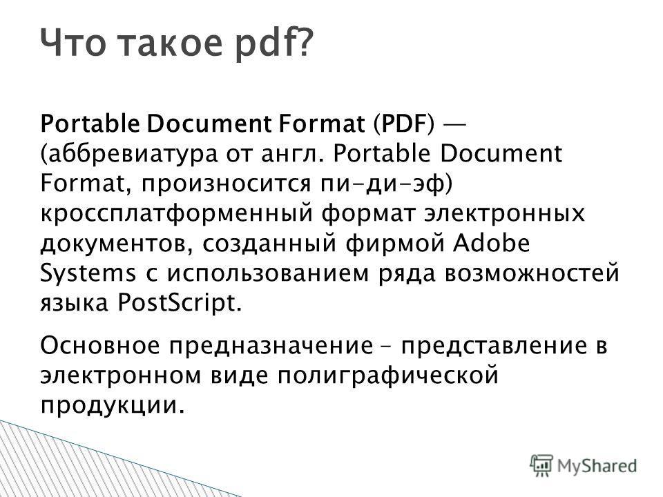 Portable Document Format (PDF) (аббревиатура от англ. Portable Document Format, произносится пи-ди-эф) кроссплатформенный формат электронных документов, созданный фирмой Adobe Systems с использованием ряда возможностей языка PostScript. Основное пред