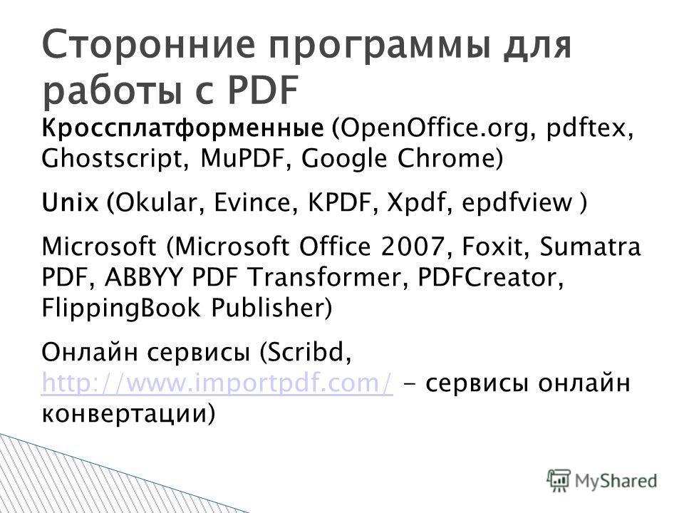Кроссплатформенные (OpenOffice.org, pdftex, Ghostscript, MuPDF, Google Chrome) Unix (Okular, Evince, KPDF, Xpdf, epdfview ) Microsoft (Microsoft Office 2007, Foxit, Sumatra PDF, ABBYY PDF Transformer, PDFCreator, FlippingBook Publisher) Онлайн сервис