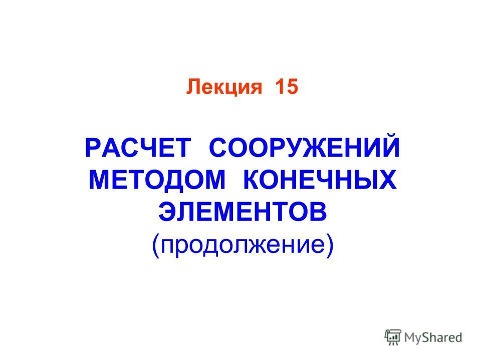 Лекция 15 РАСЧЕТ СООРУЖЕНИЙ МЕТОДОМ КОНЕЧНЫХ ЭЛЕМЕНТОВ (продолжение)