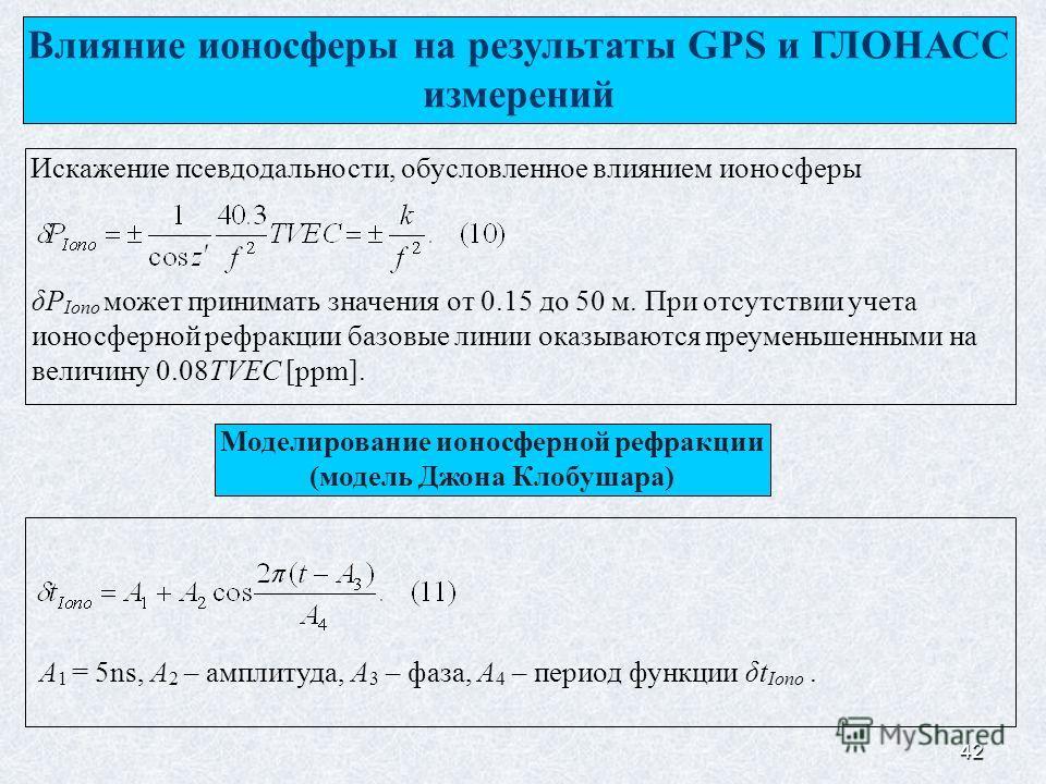 42 Влияние ионосферы на результаты GPS и ГЛОНАСС измерений Искажение псевдодальности, обусловленное влиянием ионосферы δP Iono может принимать значения от 0.15 до 50 м. При отсутствии учета ионосферной рефракции базовые линии оказываются преуменьшенн