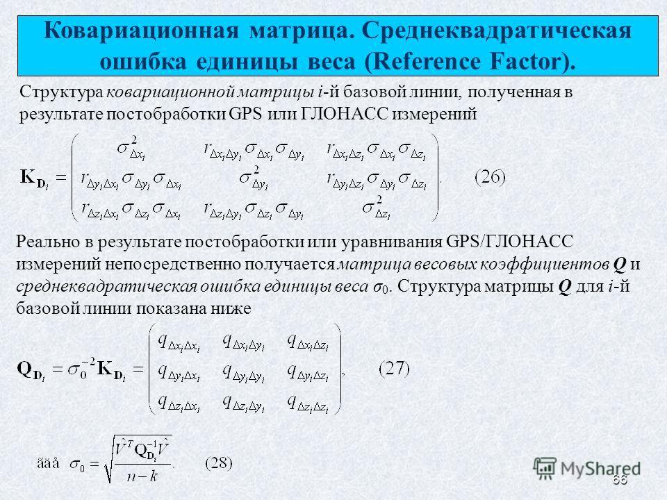 66 Ковариационная матрица. Среднеквадратическая ошибка единицы веса (Reference Factor). Структура ковариационной матрицы i-й базовой линии, полученная в результате постобработки GPS или ГЛОНАСС измерений Реально в результате постобработки или уравнив